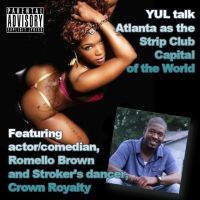 YUL talk Atlanta as the Strip Club Capital of the World featuring actor/comedian, Romello Brown and Stroker's dancer, Crown Royalty